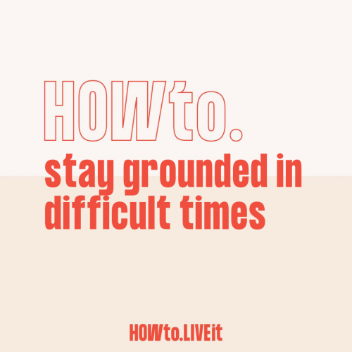 How to Stay Grounded in Difficult Times